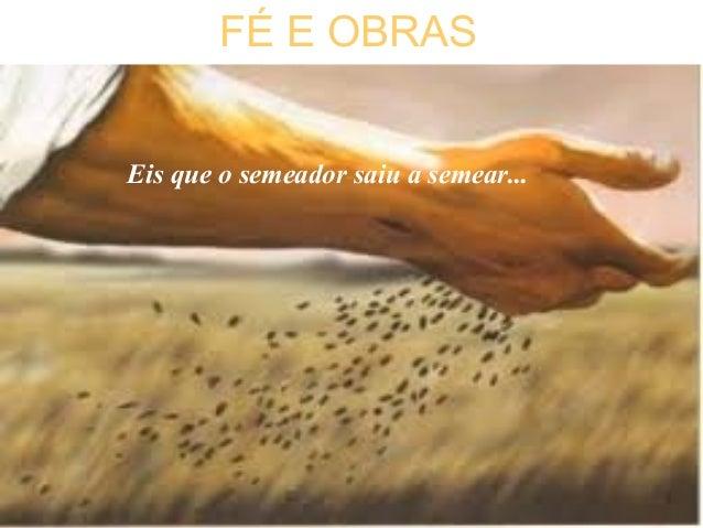 FÉ E OBRAS Eis que o semeador saiu a semear... FÉ E OBRAS