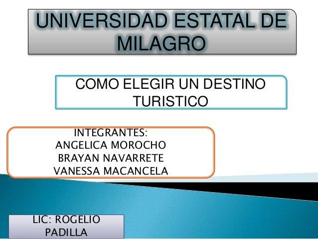 UNIVERSIDAD ESTATAL DE MILAGRO COMO ELEGIR UN DESTINO TURISTICO INTEGRANTES: ANGELICA MOROCHO BRAYAN NAVARRETE VANESSA MAC...