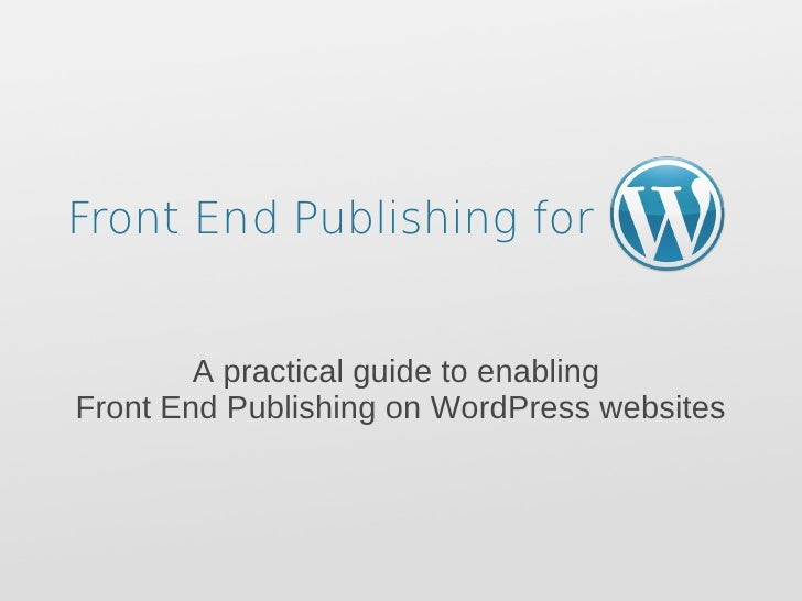 Front End Publishing for   A practical guide to enabling  Front End Publishing on WordPress websites
