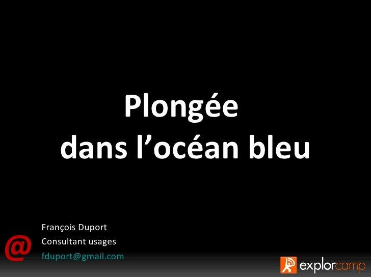 @ Plongée  dans l'océan bleu François Duport Consultant usages [email_address] Il faut être bien sage ou bien borné pour n...