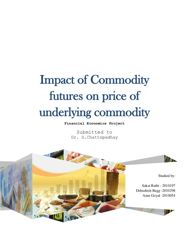 Impact of Commodity  futures on price ofunderlying commodity    Financial Economics Project         Submitted to       Dr....