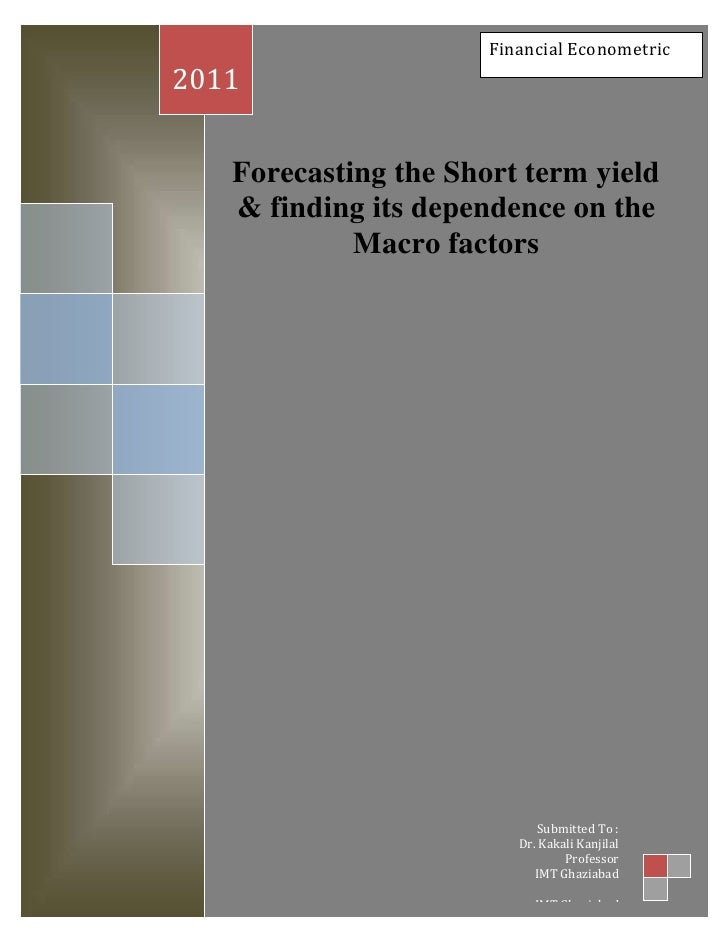 Financial Econometric<br />Forecasting the Short term yield & finding its dependence on the Macro factors     2011Submitte...