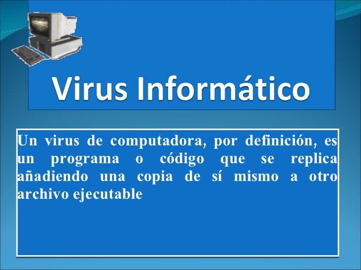 Un virus de computadora, por definición, es un programa o código que se replica añadiendo una copia de sí mismo a otro arc...