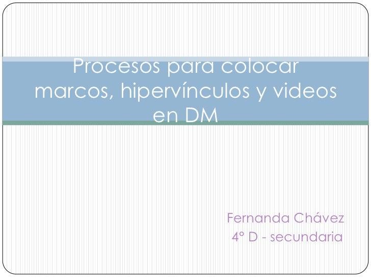 Procesos para colocarmarcos, hipervínculos y videos           en DM                   Fernanda Chávez                    4...