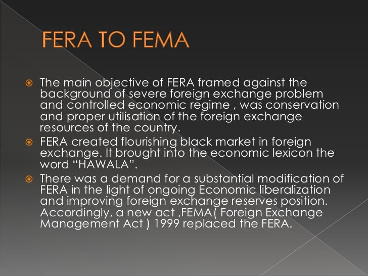 fera to fema Unlike the erstwhile foreign exchange regulation act, 1973 (fera), which sought to invalidate foreign exchange transactions which contravene fera, fema permits foreign exchange transactions subject to reasonable restrictions and/or approval of the rbi, on a case by case basis this distinction.