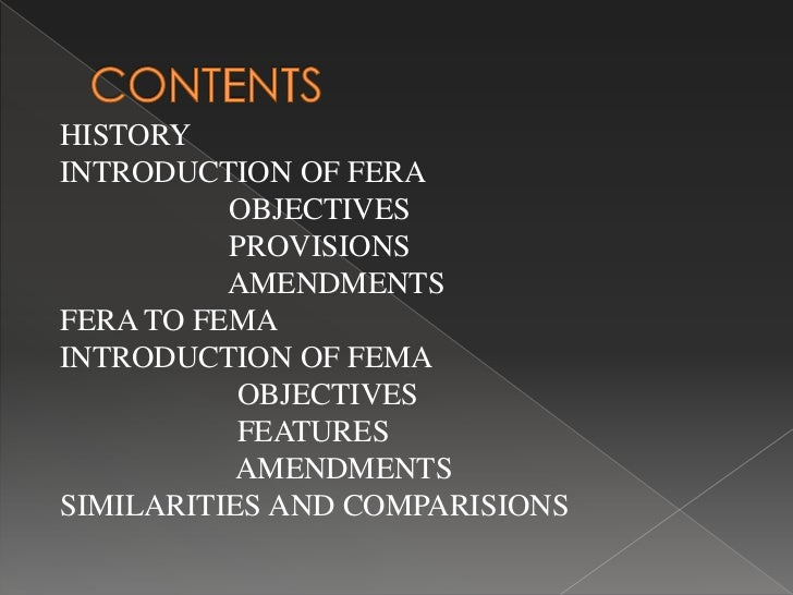 fera to fema fera and fema the foreign exchange regulation act, 1973 (fera) was repealed and a new act called the foreign exchange management act, 1999 (fema) came into force with effect from june 1, 2000, with a view to facilitating external trade and payments and promoting orderly development and maintenance of foreign exchange.