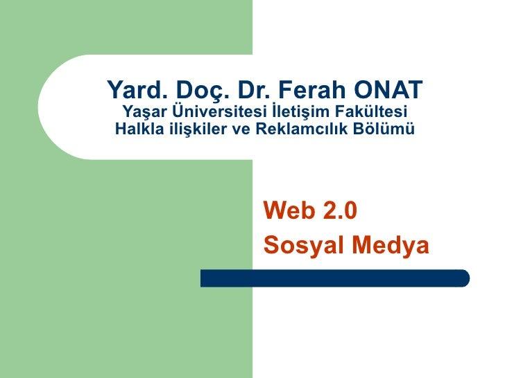 Yard. Doç. Dr. Ferah ONAT Yaşar Üniversitesi İletişim Fakültesi Halkla ilişkiler ve Reklamcılık Bölümü Web 2.0 Sosyal Medya