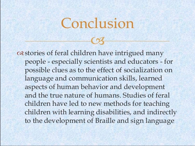 feral children essay conclusion Feral children are those said to have been nurtured and reared by animals in the wild children who have wandered off and survived on their own and children who have been deliberately.