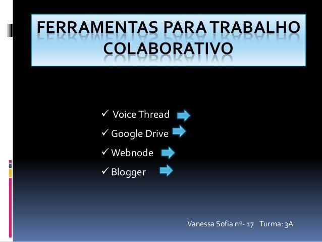 FERRAMENTAS PARA TRABALHO  COLABORATIVO   Voice Thread   Google Drive  Webnode   Blogger  Vanessa Sofia nº- 17 Turma: ...