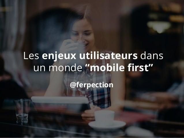 """@ferpection Les enjeux utilisateurs dans un monde """"mobile first"""""""