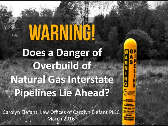 WARNING! Does	a	Danger	of	 Overbuild	of		 Natural	Gas	Interstate	 Pipelines	Lie	Ahead?	 Carolyn	Elefant,	Law	Offices	of	Caro...