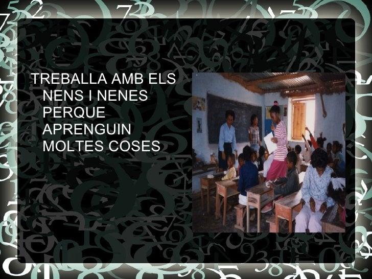 <ul><li>TREBALLA AMB ELS NENS I NENES PERQUE APRENGUIN MOLTES COSES  </li></ul>