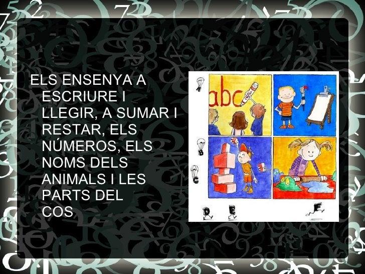 <ul><li>ELS ENSENYA A ESCRIURE I LLEGIR, A SUMAR I RESTAR, ELS NÚMEROS, ELS NOMS DELS ANIMALS I LES PARTS DEL  COS  </li><...