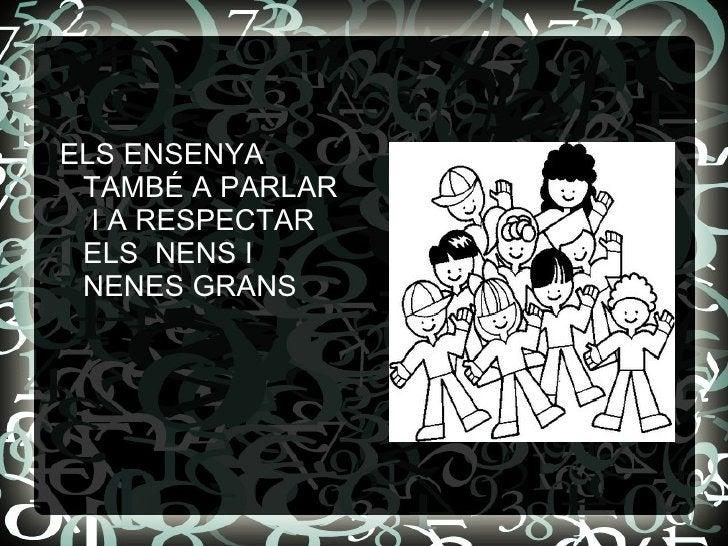 <ul><li>ELS ENSENYA  TAMBÉ A PARLAR  I A RESPECTAR ELS  NENS I NENES GRANS </li></ul>