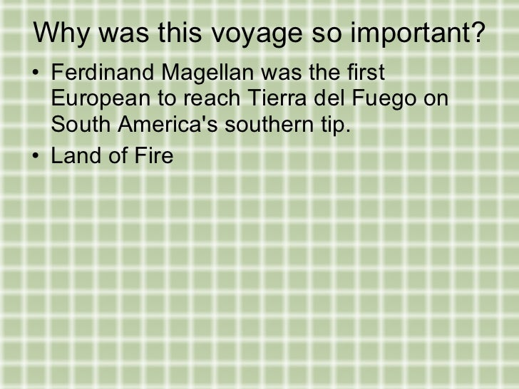 the importance of ferdinand magellan The historical figure ferdinand magellan was a portuguese explorer who remains famous for the first circumnavigation of the earth, proving that the earth is round however, the voyage was dogged by misfortune, storms and mutinies, and magellan himself did not actually complete the trip.