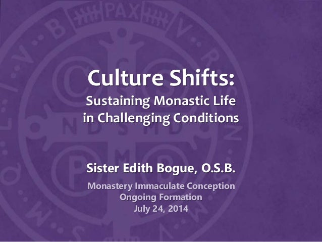 Culture Shifts: Sustaining Monastic Life in Challenging Conditions Sister Edith Bogue, O.S.B. Monastery Immaculate Concept...