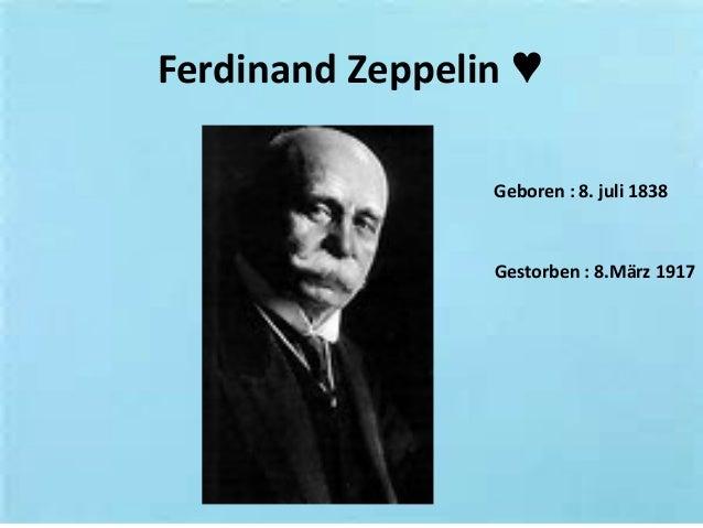 Ferdinand Zeppelin ♥ Geboren : 8. juli 1838 Gestorben : 8.März 1917