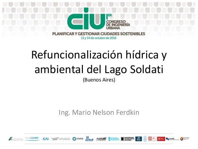 Refuncionalización hídrica y ambiental del Lago Soldati (Buenos Aires) Ing. Mario Nelson Ferdkin