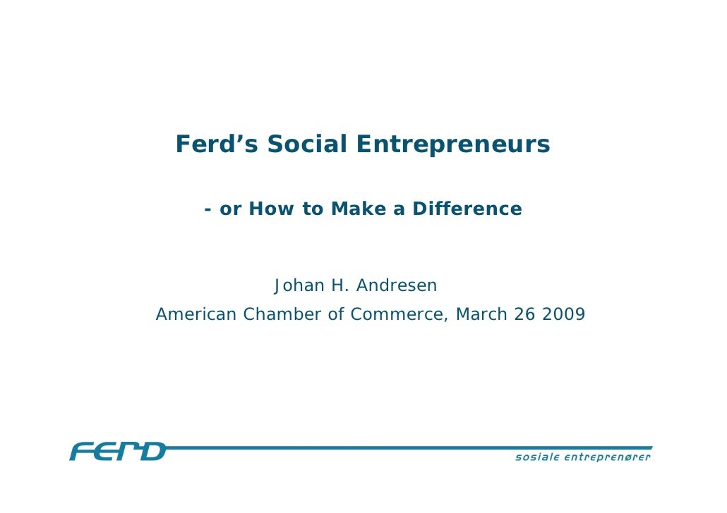 Ferd's Social Entrepreneurs      - or How to Make a Difference               Johan H. Andresen American Chamber of Commerc...