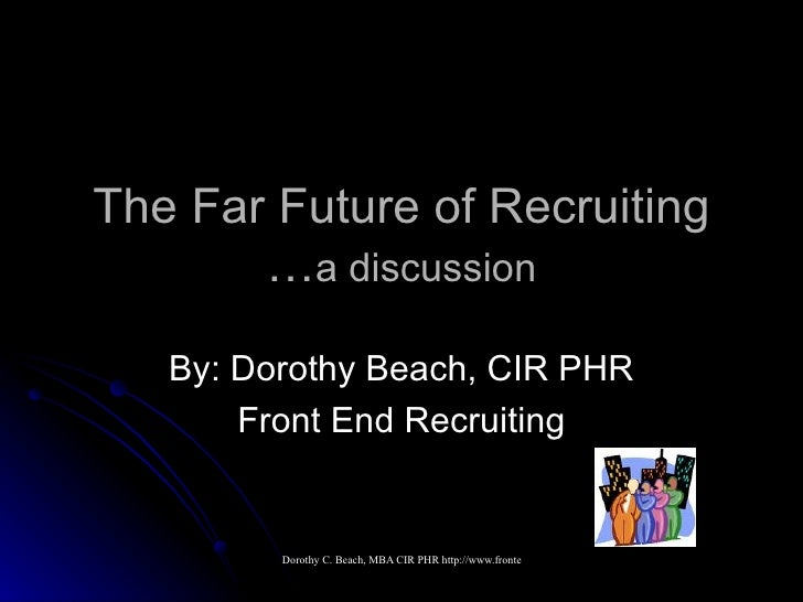 The Far Future of Recruiting … a discussion By: Dorothy Beach, CIR PHR Front End Recruiting