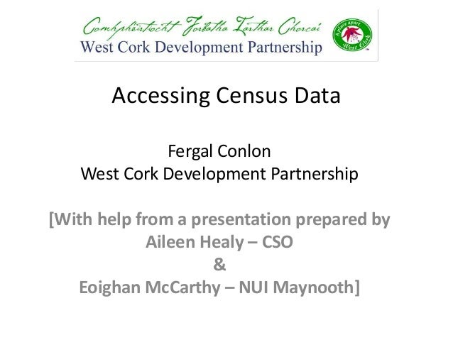 Accessing Census Data             Fergal Conlon   West Cork Development Partnership[With help from a presentation prepared...