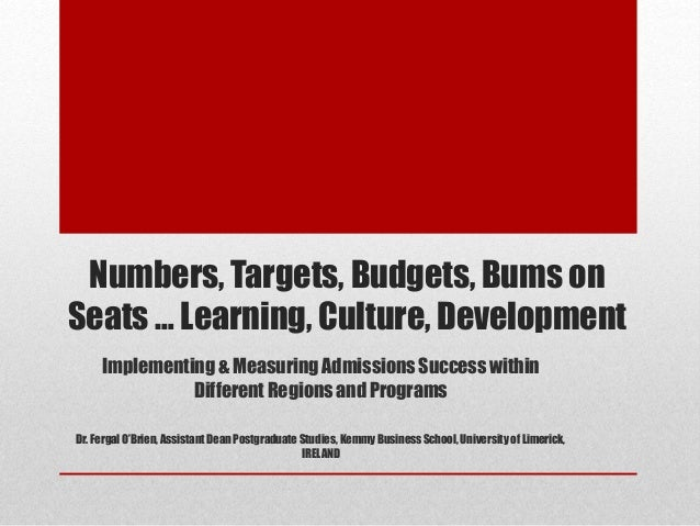 Numbers, Targets, Budgets, Bums on  Seats … Learning, Culture, Development  Implementing & Measuring Admissions Success wi...