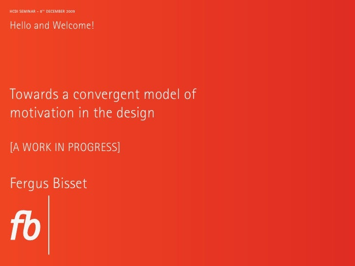 HCDI SEMINAR - 8TH DECEMBER 2009   Hello and Welcome!     Towards a convergent model of motivation in the design  [A WORK ...