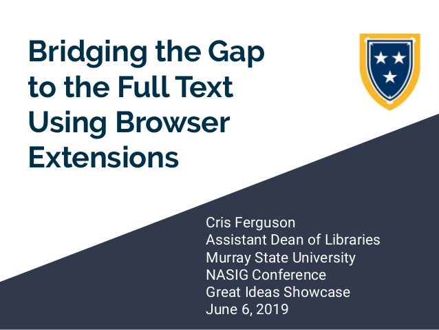 Bridging the Gap to the Full Text Using Browser Extensions Cris Ferguson Assistant Dean of Libraries Murray State Universi...