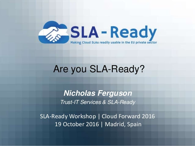 Are you SLA-Ready? Nicholas Ferguson Trust-IT Services & SLA-Ready SLA-Ready Workshop | Cloud Forward 2016 19 October 2016...