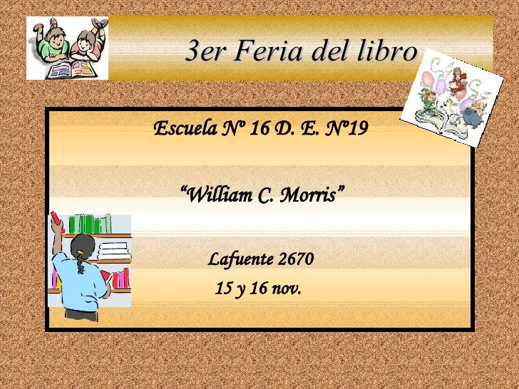 "3er Feria del libro <ul><li>Escuela Nº 16 D. E. Nº19 </li></ul><ul><li>"" William C. Morris"" </li></ul><ul><li>Lafuente 267..."
