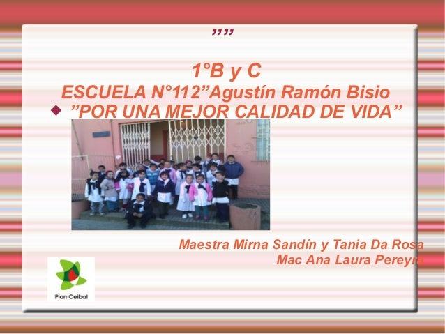"""""""""""  1°B y C  ESCUELA N°112""""Agustín Ramón Bisio   """"POR UNA MEJOR CALIDAD DE VIDA""""  Maestra Mirna Sandín y Tania Da Rosa  M..."""