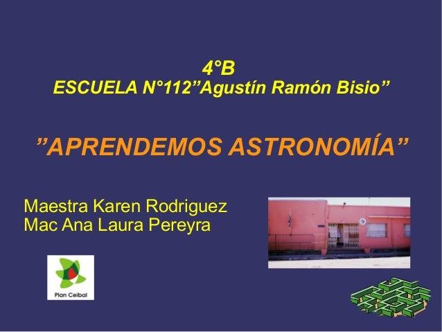 """4°B  ESCUELA N°112""""Agustín Ramón Bisio""""  """"APRENDEMOS ASTRONOMÍA""""  Maestra Karen Rodriguez  Mac Ana Laura Pereyra"""