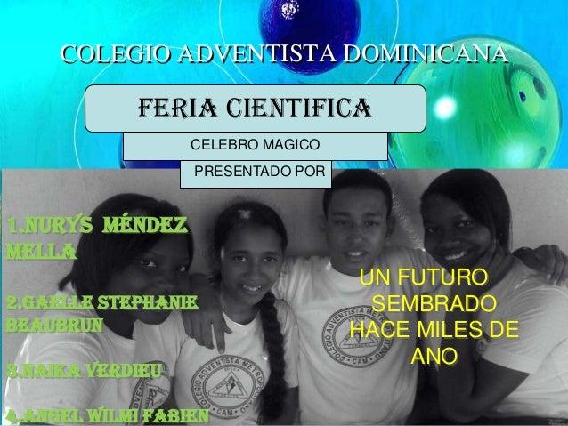 COLEGIO ADVENTISTA DOMINICANA UN FUTURO SEMBRADO HACE MILES DE ANO 1.Nurys Méndez Mella 2.Gaelle Stephanie Beaubrun 3.Naik...