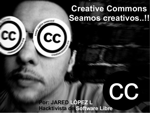 Creative Commons           Seamos creativos..!!Por: JARED LÓPEZ L                           ccHacktivista de Software Libre