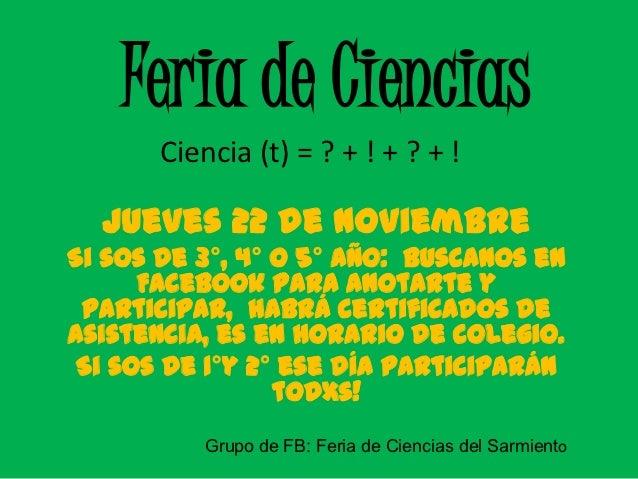 Feria de Ciencias       Ciencia (t) = ? + ! + ? + !  Jueves 22 de NoviembreSi sos de 3°, 4° o 5° año: buscanos en      Fac...