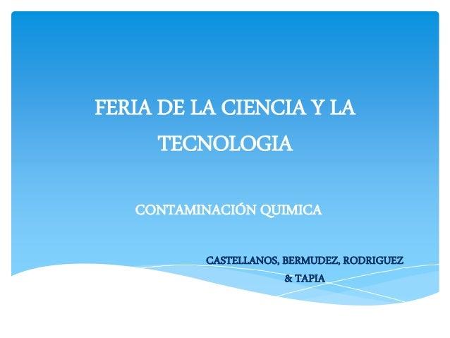 FERIA DE LA CIENCIA Y LA  TECNOLOGIA  CONTAMINACIÓN QUIMICA  CASTELLANOS, BERMUDEZ, RODRIGUEZ  & TAPIA