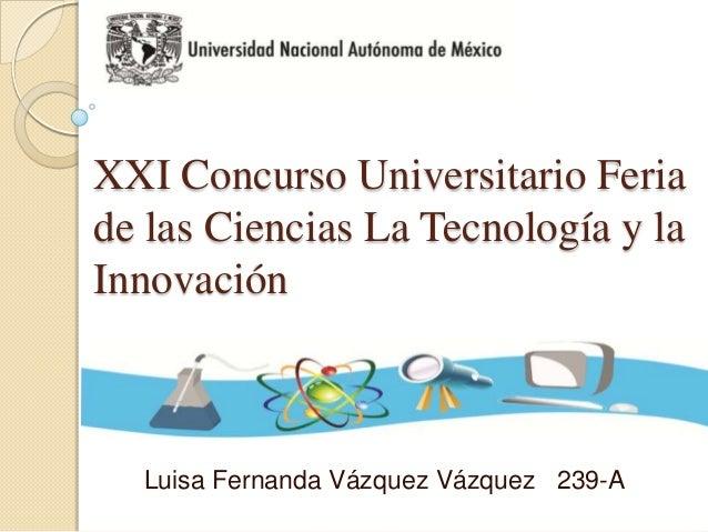 XXI Concurso Universitario Feriade las Ciencias La Tecnología y laInnovaciónLuisa Fernanda Vázquez Vázquez 239-A