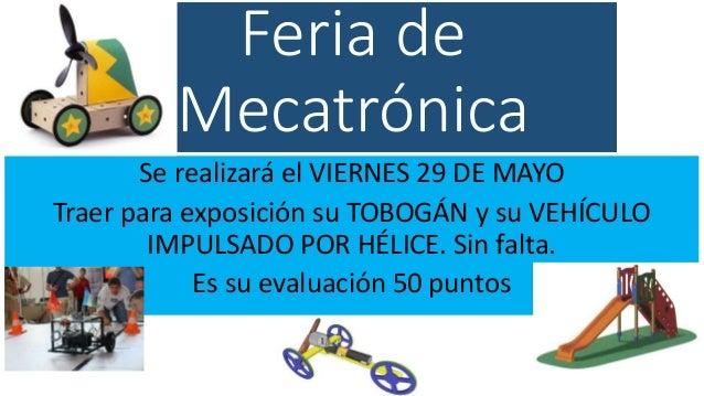 Feria de Mecatrónica Se realizará el VIERNES 29 DE MAYO Traer para exposición su TOBOGÁN y su VEHÍCULO IMPULSADO POR HÉLIC...