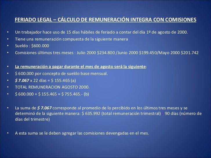 FERIADO LEGAL – CÁLCULO DE REMUNERACIÓN INTEGRA CON COMISIONES <ul><li>Un trabajador hace uso de 15 días hábiles de feriad...