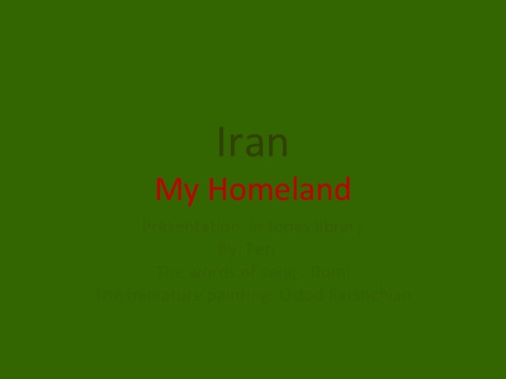 Iran My Homeland Presentation  in Jones library By: Feri  The words of song : Rumi The miniature painting: Ostad Farshchian