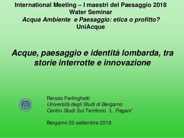 International Meeting – I maestri del Paesaggio 2018 Water Seminar Acqua Ambiente e Paesaggio: etica o profitto? UniAcque ...