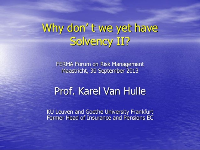 Why don' t we yet have Solvency II? FERMA Forum on Risk Management Maastricht, 30 September 2013  Prof. Karel Van Hulle KU...
