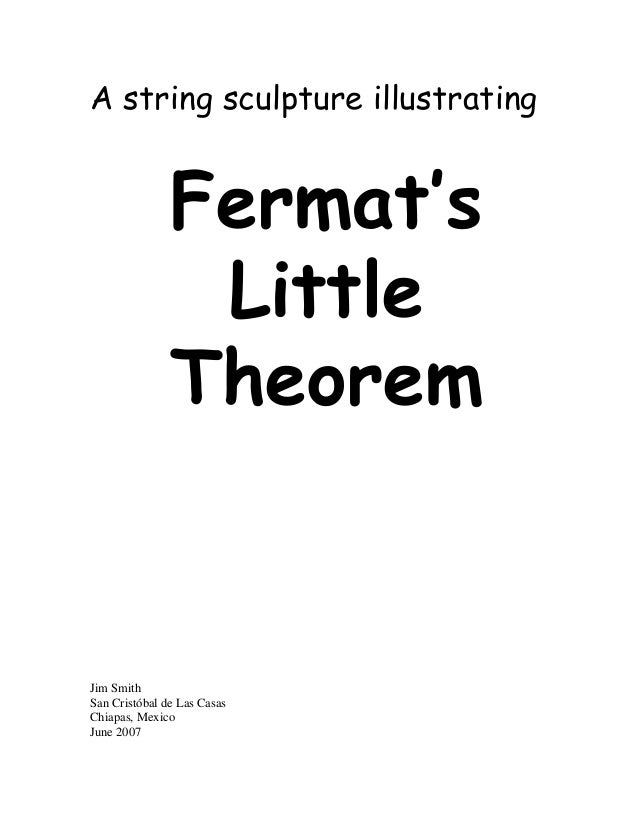 fermat s little theorem Fermat's pièce de résistance, though, was his famous last theorem, a conjecture left unproven at his death, and which puzzled mathematicians for over 350 years.