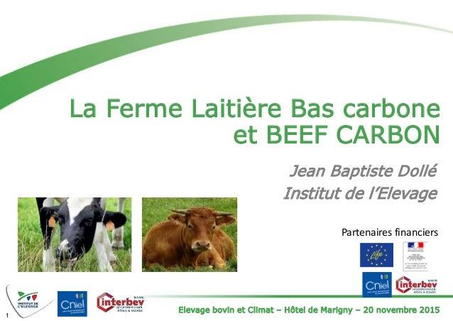Elevage bovin et Climat – Hôtel de Marigny – 20 novembre 2015 La Ferme Laitière Bas carbone et BEEF CARBON 1 Jean Baptiste...