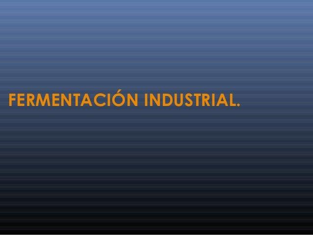 FERMENTACIÓN INDUSTRIAL.