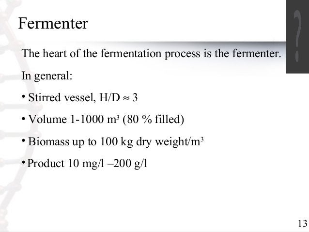 13  Fermenter  The heart of the fermentation process is the fermenter.  In general:  • Stirred vessel, H/D » 3  • Volume 1...