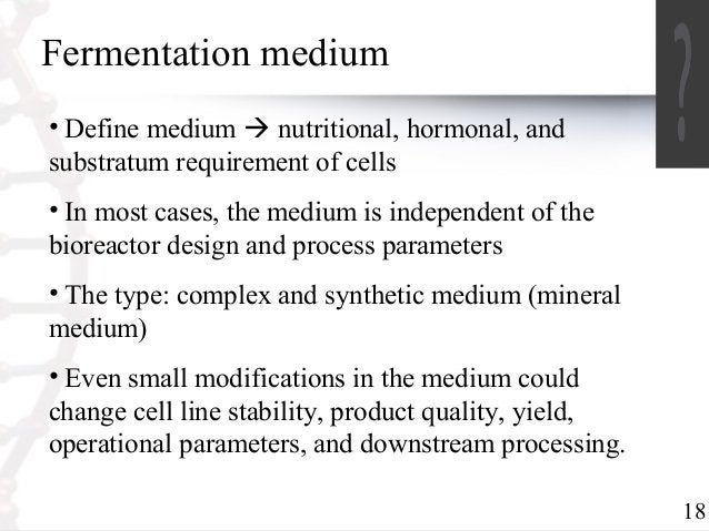 18  Fermentation medium  • Define medium  nutritional, hormonal, and  substratum requirement of cells  • In most cases, t...