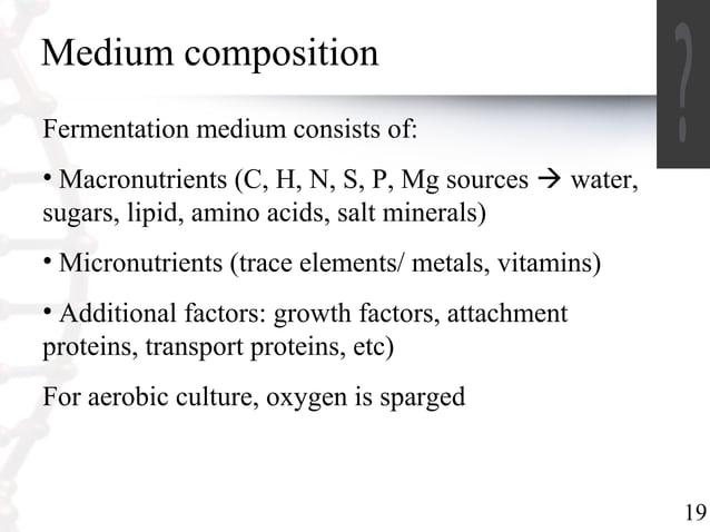 19  Medium composition  Fermentation medium consists of:  • Macronutrients (C, H, N, S, P, Mg sources  water,  sugars, li...