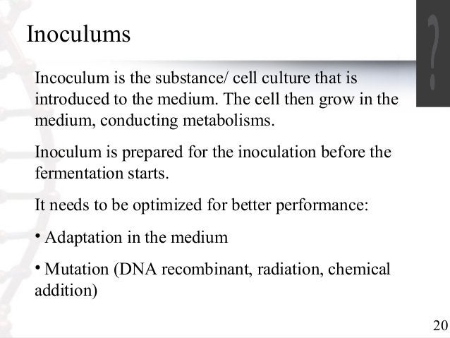 20  Inoculums  Incoculum is the substance/ cell culture that is  introduced to the medium. The cell then grow in the  medi...