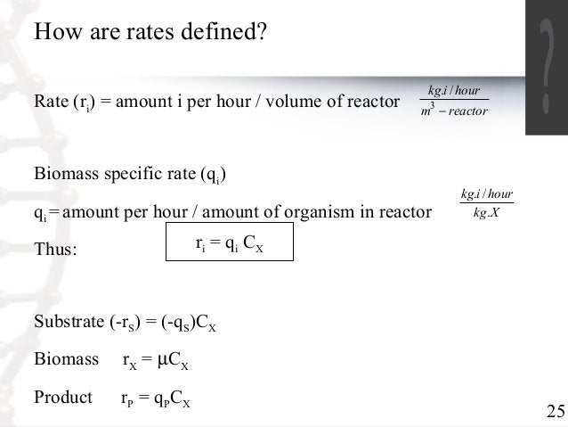 25  How are rates defined?  Rate (ri) = amount i per hour / volume of reactor  kg i hour  3 -  Substrate (-rS) = (-qS)CX  ...